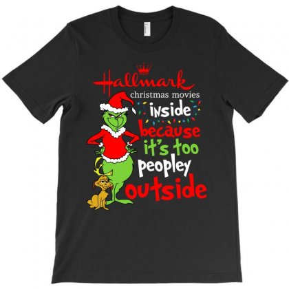 Grinch Christmas Movies Inside Because It Too Peopley Outside T-shirt Designed By Ursulart