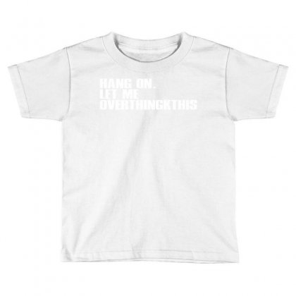 Hang On. Let Me Overthink This Toddler T-shirt Designed By Moon99