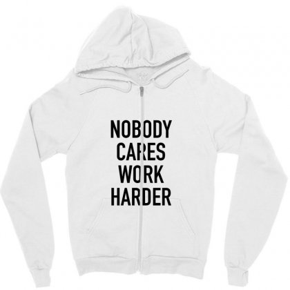 Nobody Cares Work Harder Quotes Zipper Hoodie Designed By Oktaviany