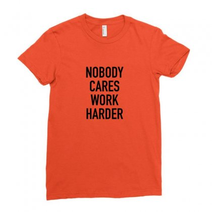 Nobody Cares Work Harder Quotes Ladies Fitted T-shirt Designed By Oktaviany
