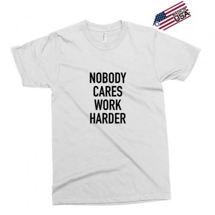 Nobody Cares Work Harder Quotes Exclusive T-shirt Designed By Oktaviany