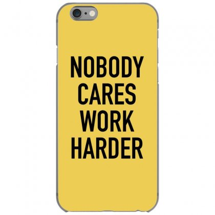 Nobody Cares Work Harder Quotes Iphone 6/6s Case Designed By Oktaviany