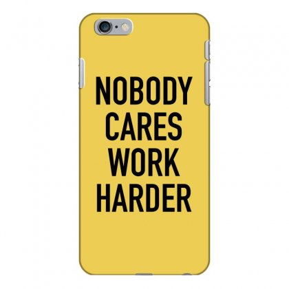 Nobody Cares Work Harder Quotes Iphone 6 Plus/6s Plus Case Designed By Oktaviany