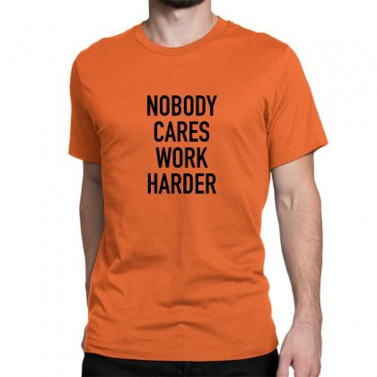 Nobody Cares Work Harder Quotes Classic T-shirt Designed By Oktaviany
