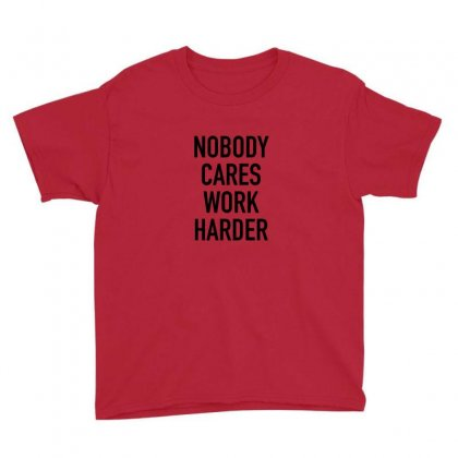 Nobody Cares Work Harder Quotes Youth Tee Designed By Oktaviany
