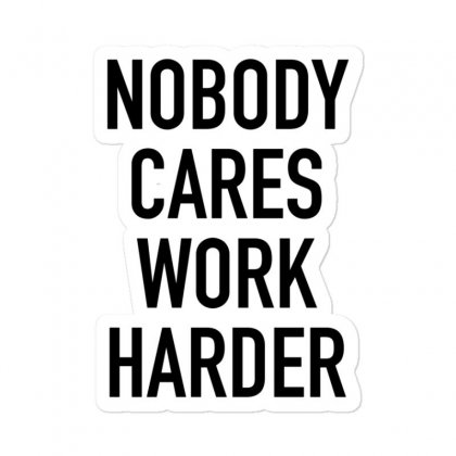 Nobody Cares Work Harder Quotes Sticker Designed By Oktaviany