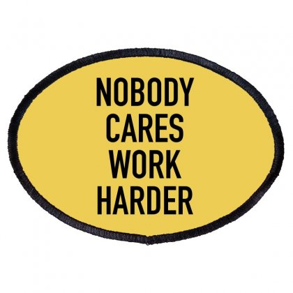 Nobody Cares Work Harder Quotes Oval Patch Designed By Oktaviany