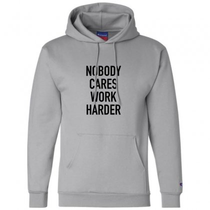 Nobody Cares Work Harder Quotes Champion Hoodie Designed By Oktaviany