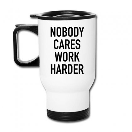 Nobody Cares Work Harder Quotes Travel Mug Designed By Oktaviany