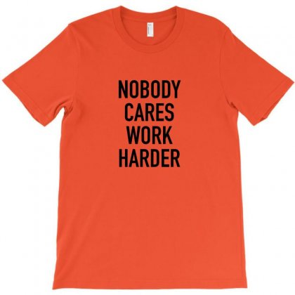 Nobody Cares Work Harder Quotes T-shirt Designed By Oktaviany