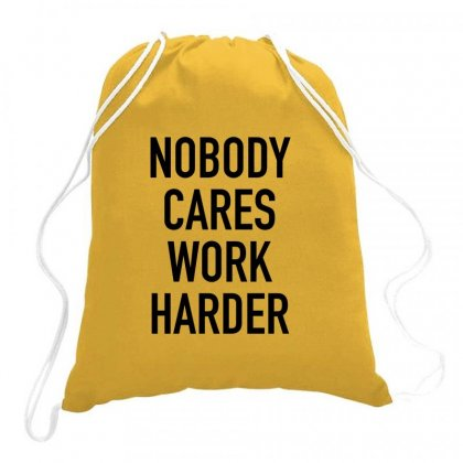 Nobody Cares Work Harder Quotes Drawstring Bags Designed By Oktaviany