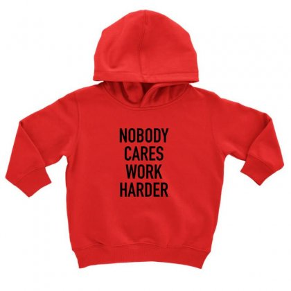 Nobody Cares Work Harder Quotes Toddler Hoodie Designed By Oktaviany