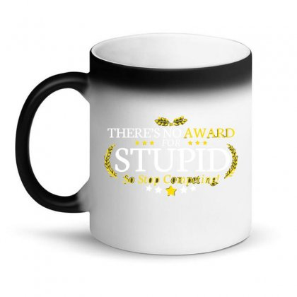 There's No Award For Stupid, So Stop Competing Magic Mug Designed By C4hya