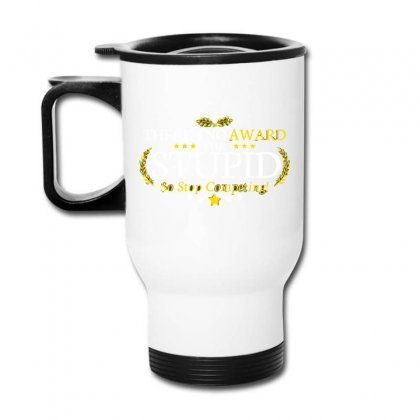 There's No Award For Stupid, So Stop Competing Travel Mug Designed By C4hya