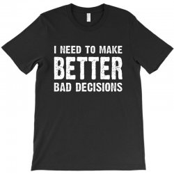 i need to make batter bad decisions T-Shirt | Artistshot