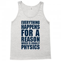 EVERYTHING HAPPENS FOR A REASON WHICH IS USUALLY PHYSICS Tank Top | Artistshot