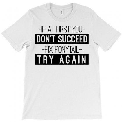 If At First You Don't Succeed Fix Ponytail Try Again T-shirt Designed By Enjang