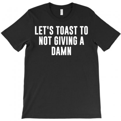 Let's Toast To Not Giving A Damn T-shirt Designed By Enjang