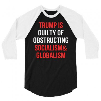 Trump Is Guilty Of Obstructing Socialism And Globalism   For Dark 3/4 Sleeve Shirt Designed By William Art