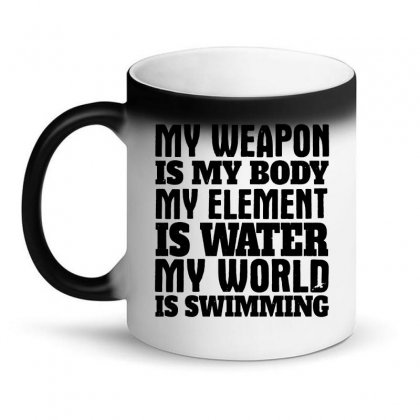 My Weapon Is My Body, My Element Is Water, My World Is Swimming T Shir Magic Mug Designed By Funtee