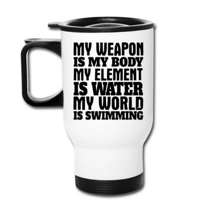 My Weapon Is My Body, My Element Is Water, My World Is Swimming T Shir Travel Mug Designed By Funtee
