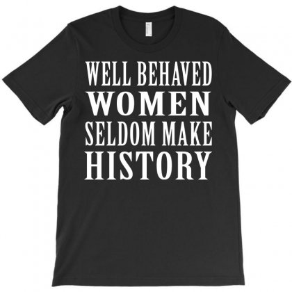 Well Behaved Women Seldom Make History T-shirt Designed By Funtee
