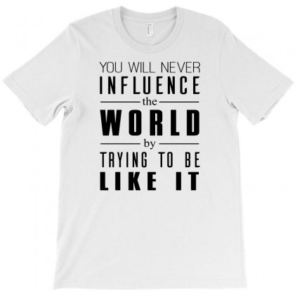 You Will Never Influence The World By Trying To Be Like It T-shirt Designed By Funtee