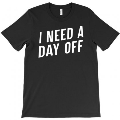 I Need A Day Off T-shirt Designed By R1dw4n