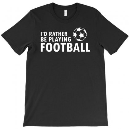 I'd Rather Be Playing Football T-shirt Designed By R1dw4n