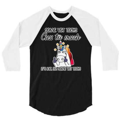 Some Vet Techs Cuss Too Much It's Me I'm Some Vet Techs Unicorn 3/4 Sleeve Shirt Designed By Just4you