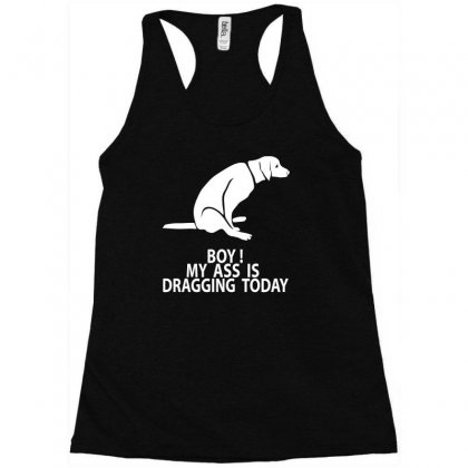 Boy My Ass Is Dragging Today Racerback Tank Designed By Erni