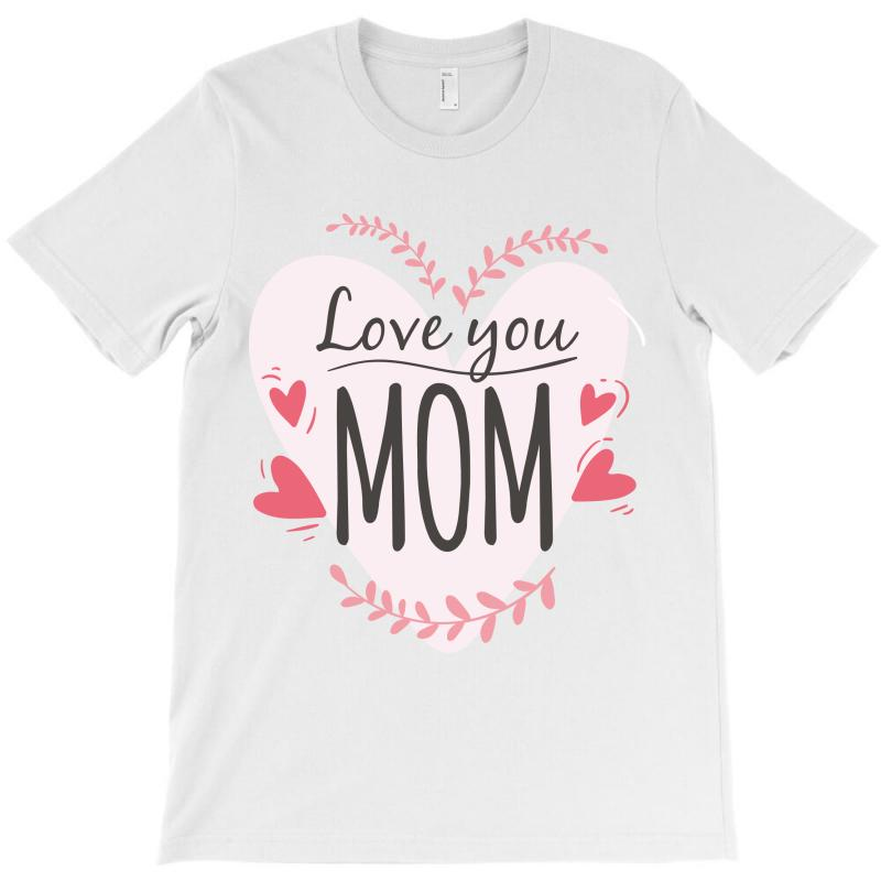 Love You Mom, Happy Mother's Day T-shirt | Artistshot
