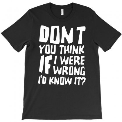 Don't You Think If I Were Wrong I'd Know About It Funny T-shirt Designed By Erni