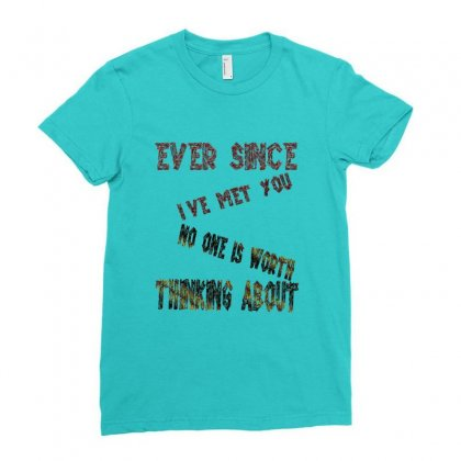 Ever Since I've Met You,no One Else Is Worth Thinking About 1 Ladies Fitted T-shirt Designed By Goldenshop