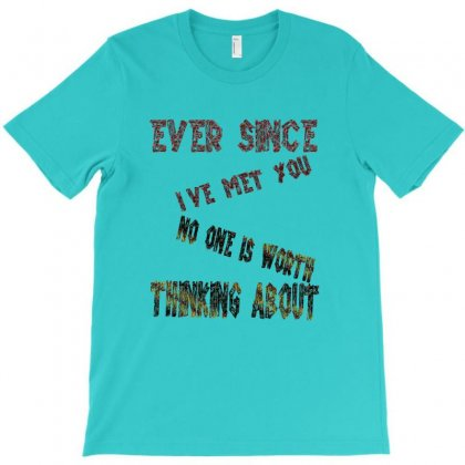 Ever Since I've Met You,no One Else Is Worth Thinking About 1 T-shirt Designed By Goldenshop