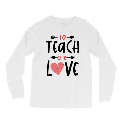 To Teach Is To Love Heart Valentines Day Gift Long Sleeve Shirts Designed By Cidolopez