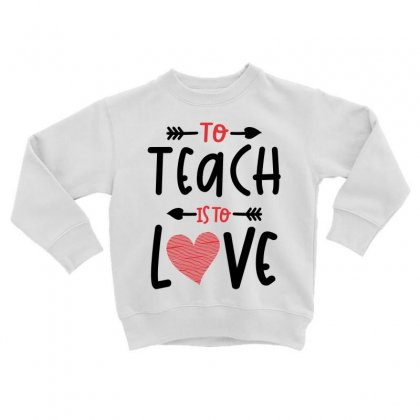 To Teach Is To Love Heart Valentines Day Gift Toddler Sweatshirt Designed By Cidolopez