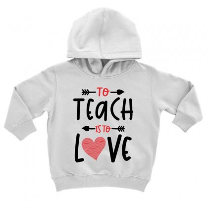 To Teach Is To Love Heart Valentines Day Gift Toddler Hoodie Designed By Cidolopez