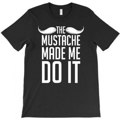 Mustache Made Me Do It Funny T-shirt Designed By Funtee