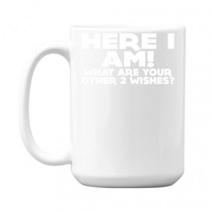 Here I Am What Are Your Other 2 Wishes 15 Oz Coffe Mug Designed By Toldo