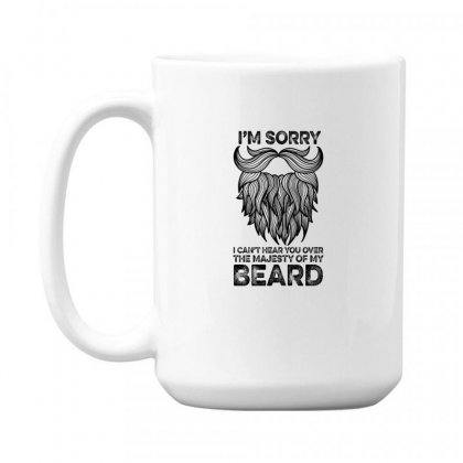 I'm Sorry I Can't Hear You Over The Majesty Of My Beard For Light 15 Oz Coffe Mug Designed By Gurkan