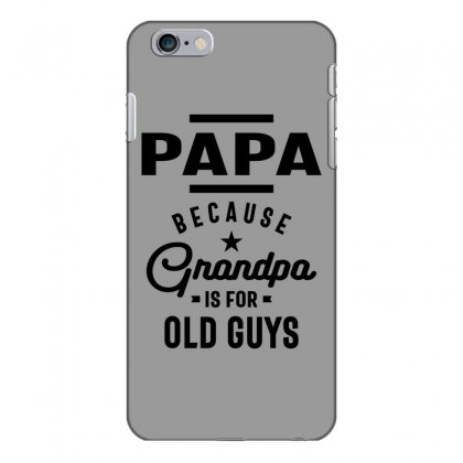 Mens Papa Because Grandpa Is For Old Guys Iphone 6 Plus/6s Plus Case Designed By Cidolopez