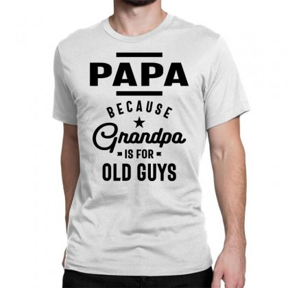 Mens Papa Because Grandpa Is For Old Guys Classic T-shirt Designed By Cidolopez