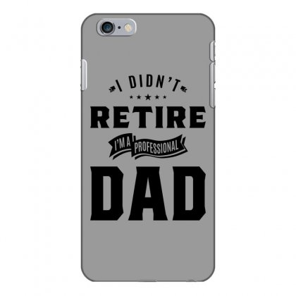 Mens I Didn't Retire I'm A Professional Dad Fathers Day Gift Iphone 6 Plus/6s Plus Case Designed By Cidolopez