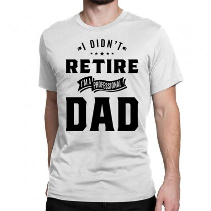 Mens I Didn't Retire I'm A Professional Dad Fathers Day Gift Classic T-shirt Designed By Cidolopez