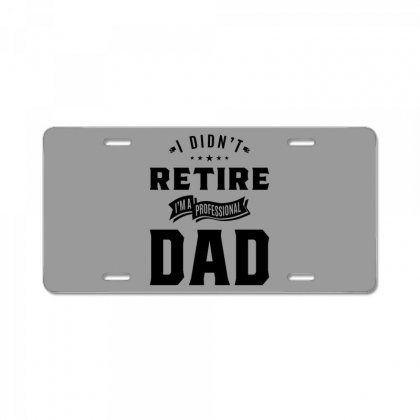 Mens I Didn't Retire I'm A Professional Dad Fathers Day Gift License Plate Designed By Cidolopez