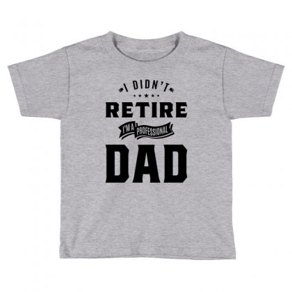 Mens I Didn't Retire I'm A Professional Dad Fathers Day Gift Toddler T-shirt Designed By Cidolopez