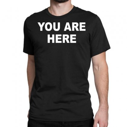 You Are Here Funny Brand New Novelty Slogan Classic T-shirt Designed By Nugraha