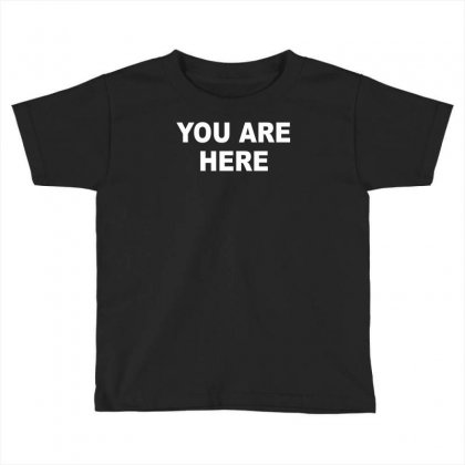 You Are Here Funny Brand New Novelty Slogan Toddler T-shirt Designed By Nugraha
