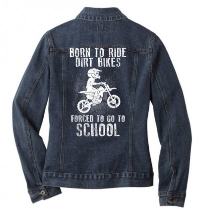 Born To Ride Dirt Bikes Forced To Go To School T Shirt Ladies Denim Jacket Designed By Cuser1744